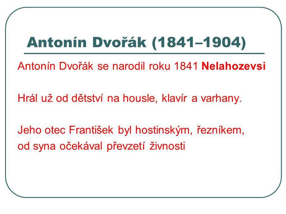 Antonín Dvořák (1841–1904) Antonín Dvořák se narodil roku 1841 Nelahozevsi. Hrál už od dětství na housle, klavír a varhany.