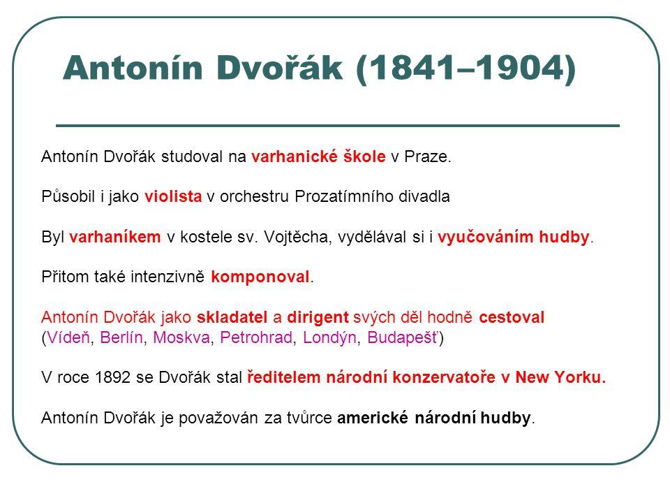 Antonín Dvořák (1841–1904) Antonín Dvořák studoval na varhanické škole v Praze. Působil i jako violista v orchestru Prozatímního divadla.