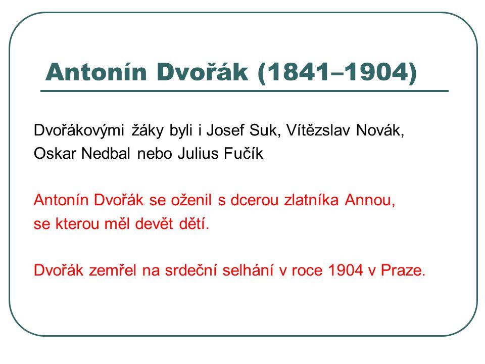 Antonín Dvořák (1841–1904) Dvořákovými žáky byli i Josef Suk, Vítězslav Novák, Oskar Nedbal nebo Julius Fučík.