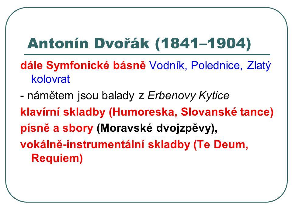 Antonín Dvořák (1841–1904) dále Symfonické básně Vodník, Polednice, Zlatý kolovrat. - námětem jsou balady z Erbenovy Kytice.