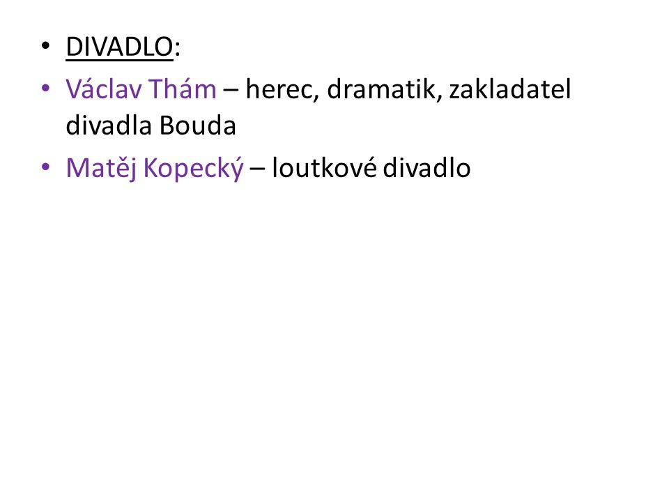 DIVADLO: Václav Thám – herec, dramatik, zakladatel divadla Bouda Matěj Kopecký – loutkové divadlo