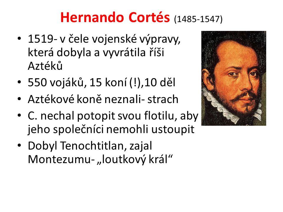 Hernando Cortés (1485-1547) 1519- v čele vojenské výpravy, která dobyla a vyvrátila říši Aztéků. 550 vojáků, 15 koní (!),10 děl.