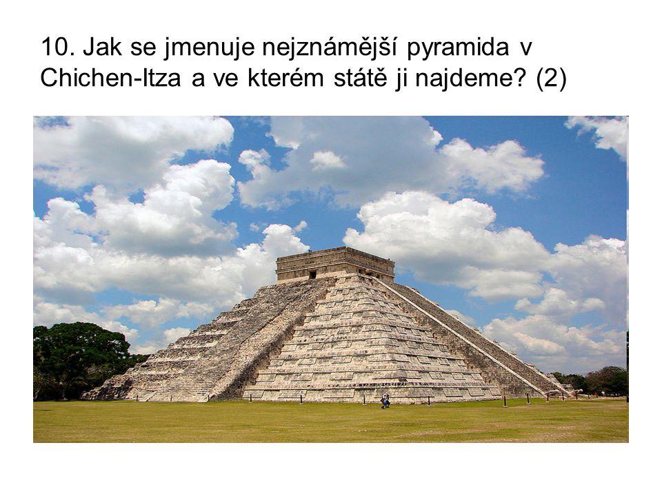 10. Jak se jmenuje nejznámější pyramida v Chichen-Itza a ve kterém státě ji najdeme (2)