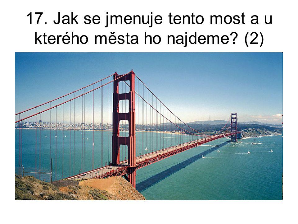17. Jak se jmenuje tento most a u kterého města ho najdeme (2)