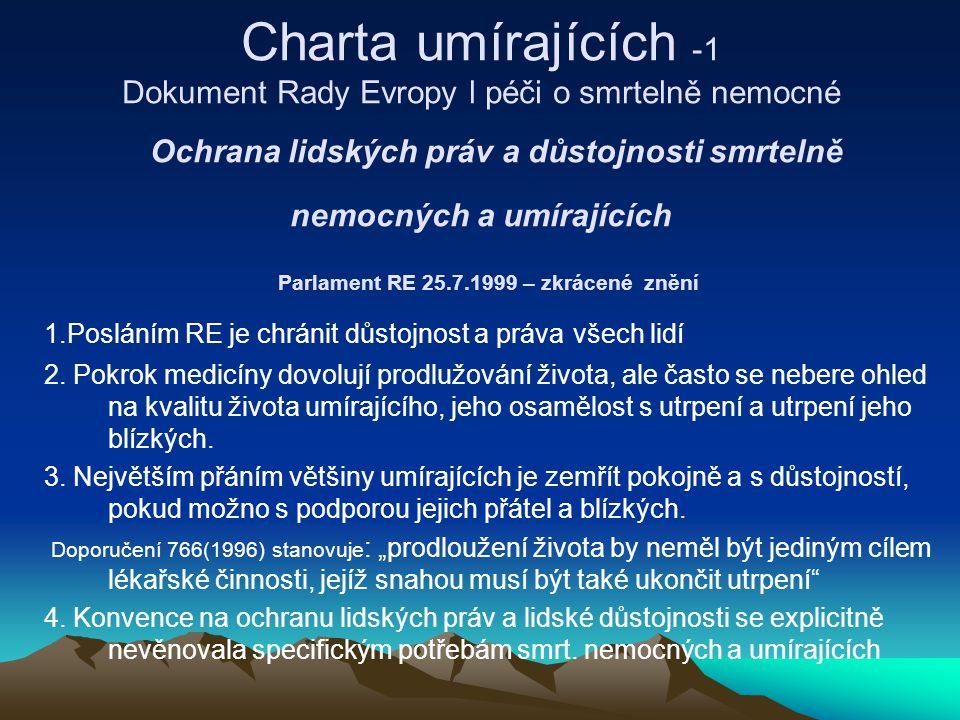 Charta umírajících -1 Dokument Rady Evropy l péči o smrtelně nemocné Ochrana lidských práv a důstojnosti smrtelně nemocných a umírajících Parlament RE 25.7.1999 – zkrácené znění