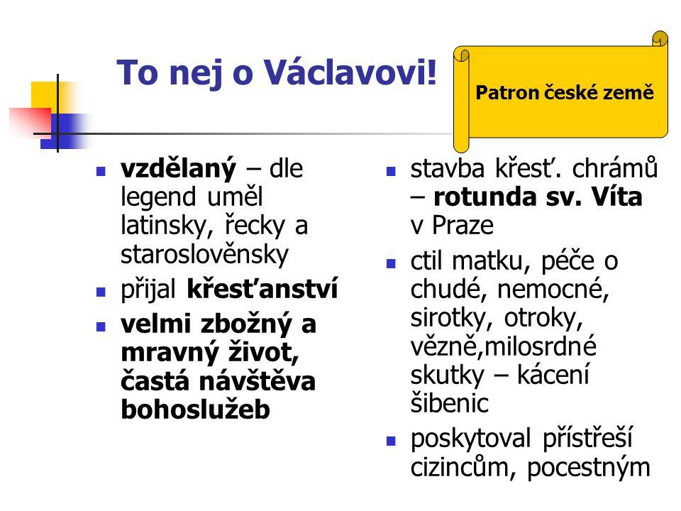 To nej o Václavovi! Patron české země. vzdělaný – dle legend uměl latinsky, řecky a staroslověnsky.