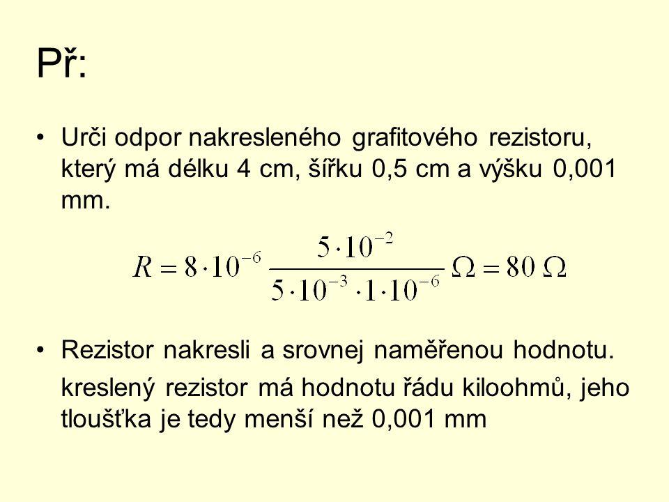 Př: Urči odpor nakresleného grafitového rezistoru, který má délku 4 cm, šířku 0,5 cm a výšku 0,001 mm.