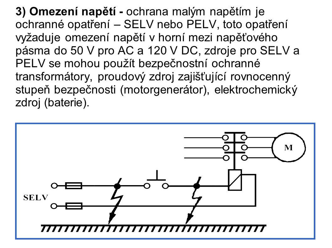 3) Omezení napětí - ochrana malým napětím je ochranné opatření – SELV nebo PELV, toto opatření vyžaduje omezení napětí v horní mezi napěťového pásma do 50 V pro AC a 120 V DC, zdroje pro SELV a PELV se mohou použít bezpečnostní ochranné transformátory, proudový zdroj zajišťující rovnocenný stupeň bezpečnosti (motorgenerátor), elektrochemický zdroj (baterie).