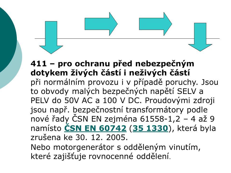411 – pro ochranu před nebezpečným dotykem živých částí i neživých částí při normálním provozu i v případě poruchy. Jsou to obvody malých bezpečných napětí SELV a PELV do 50V AC a 100 V DC. Proudovými zdroji jsou např. bezpečnostní transformátory podle nové řady ČSN EN zejména 61558-1,2 – 4 až 9 namísto ČSN EN 60742 (35 1330), která byla zrušena ke 30. 12. 2005.