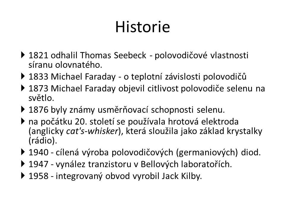 Historie 1821 odhalil Thomas Seebeck - polovodičové vlastnosti síranu olovnatého. 1833 Michael Faraday - o teplotní závislosti polovodičů.