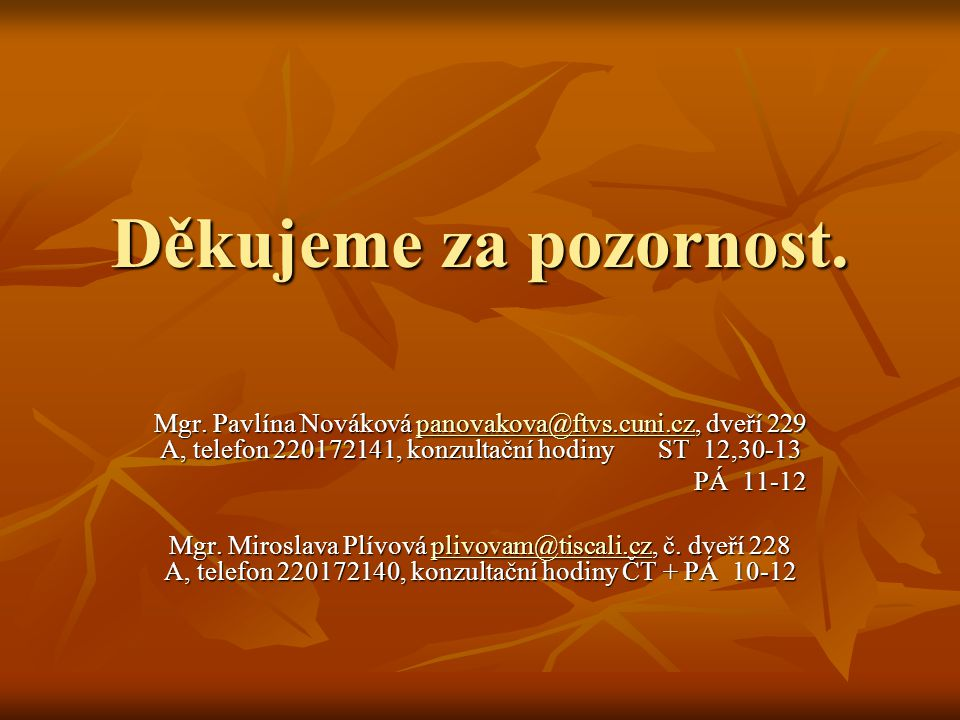 Děkujeme za pozornost. Mgr. Pavlína Nováková panovakova@ftvs.cuni.cz, dveří 229 A, telefon 220172141, konzultační hodiny ST 12,30-13.
