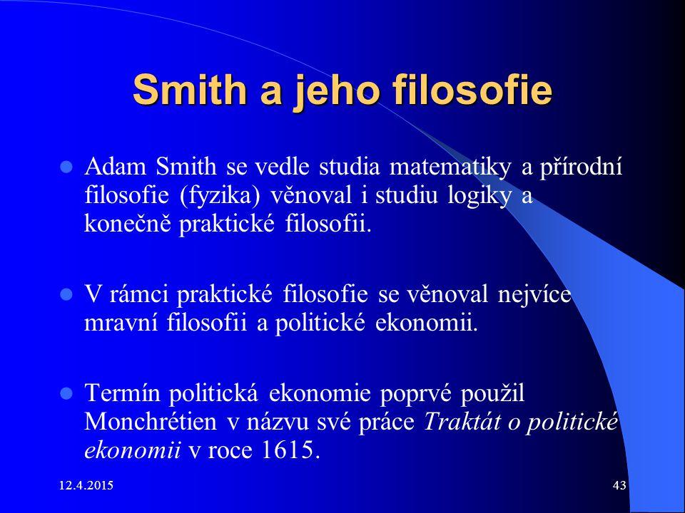 Smith a jeho filosofie Adam Smith se vedle studia matematiky a přírodní filosofie (fyzika) věnoval i studiu logiky a konečně praktické filosofii.