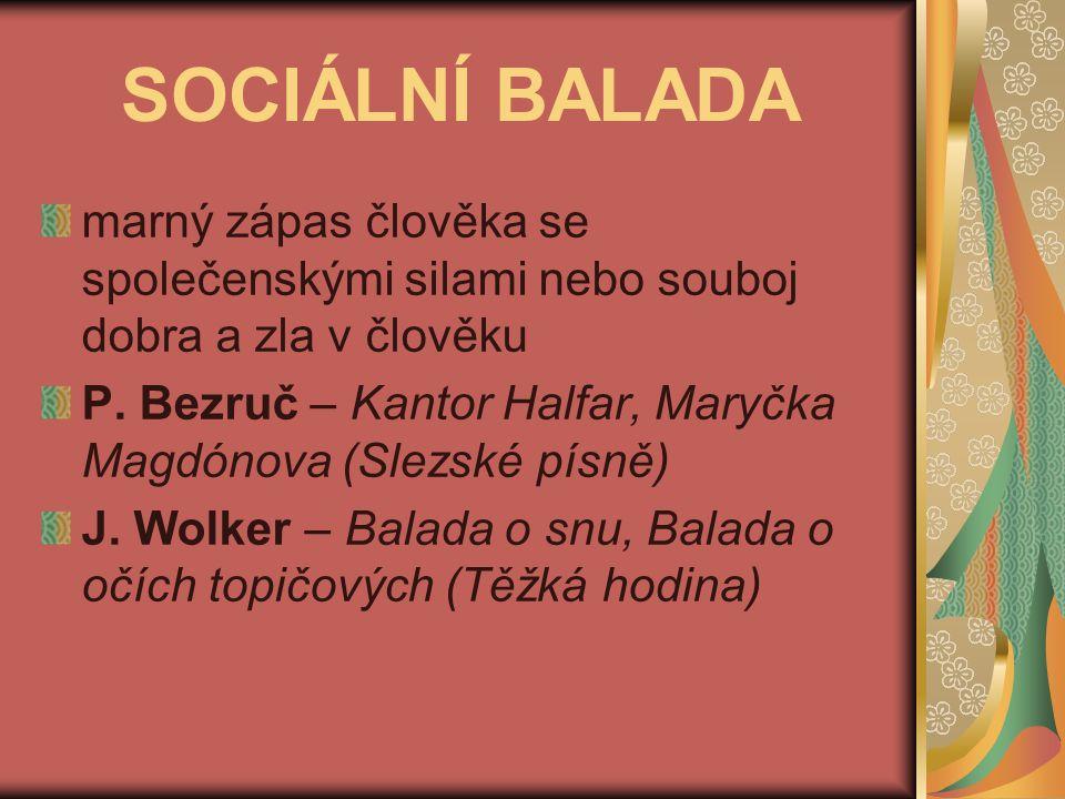 SOCIÁLNÍ BALADA marný zápas člověka se společenskými silami nebo souboj dobra a zla v člověku.