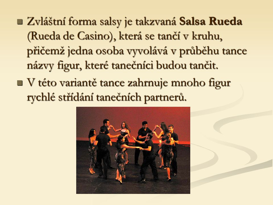 Zvláštní forma salsy je takzvaná Salsa Rueda (Rueda de Casino), která se tančí v kruhu, přičemž jedna osoba vyvolává v průběhu tance názvy figur, které tanečníci budou tančit.