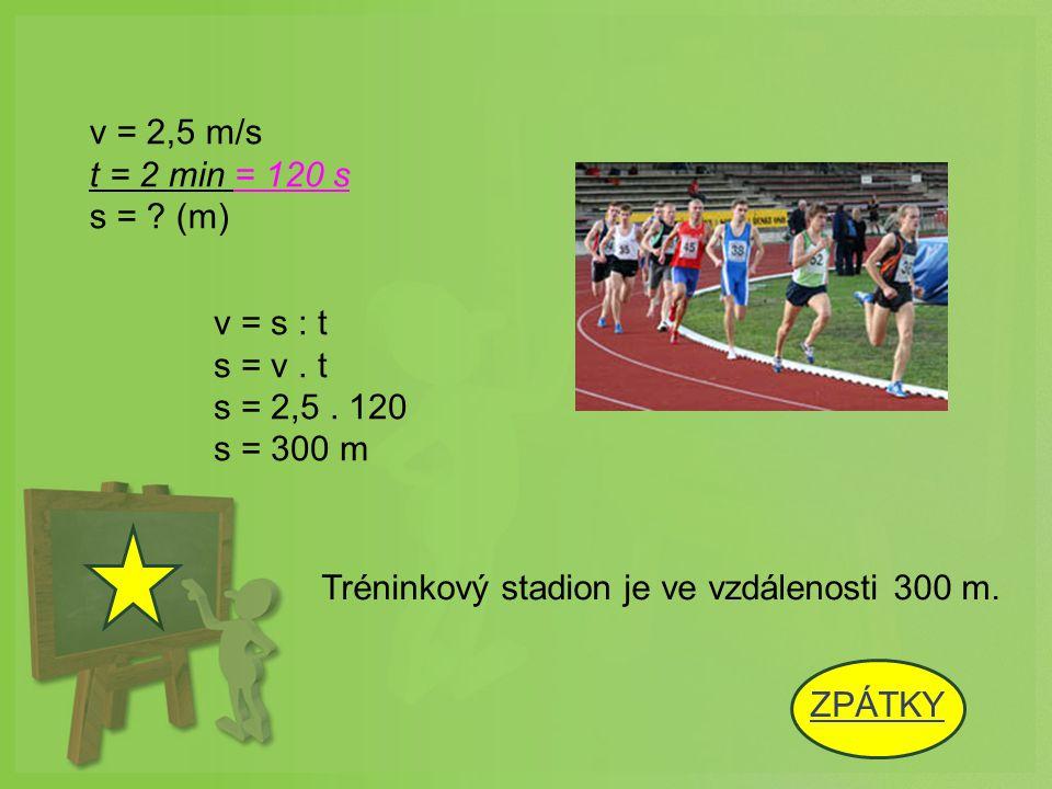 v = 2,5 m/s t = 2 min = 120 s. s = (m) v = s : t. s = v . t. s = 2,5 . 120. s = 300 m. Tréninkový stadion je ve vzdálenosti 300 m.
