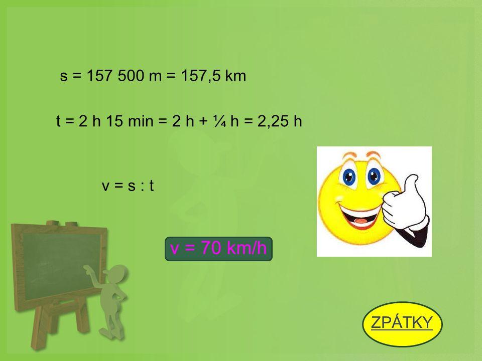 s = 157 500 m = 157,5 km t = 2 h 15 min = 2 h + ¼ h = 2,25 h v = s : t v = 70 km/h ZPÁTKY