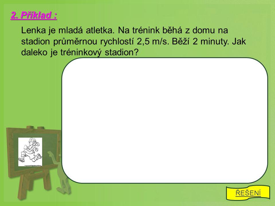 2. Příklad : Lenka je mladá atletka. Na trénink běhá z domu na stadion průměrnou rychlostí 2,5 m/s. Běží 2 minuty. Jak daleko je tréninkový stadion