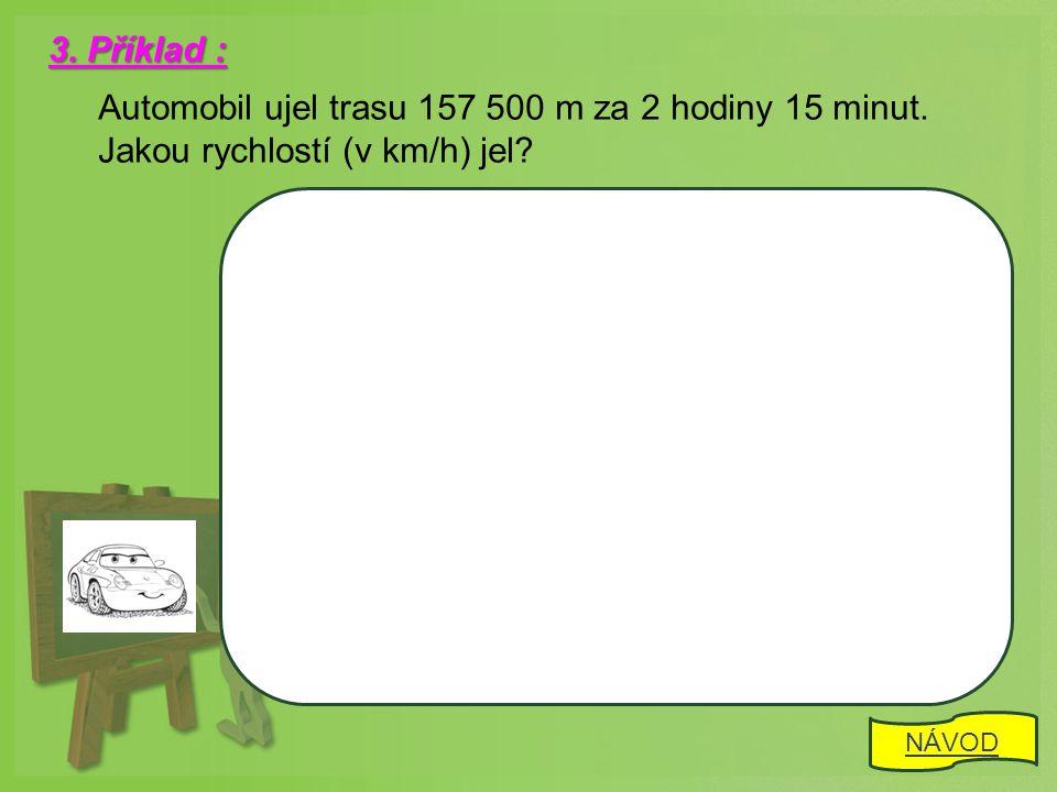3. Příklad : Automobil ujel trasu 157 500 m za 2 hodiny 15 minut.