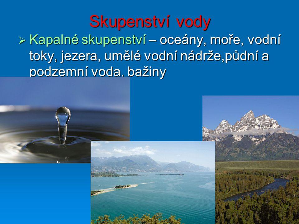 Skupenství vody Kapalné skupenství – oceány, moře, vodní toky, jezera, umělé vodní nádrže,půdní a podzemní voda, bažiny.