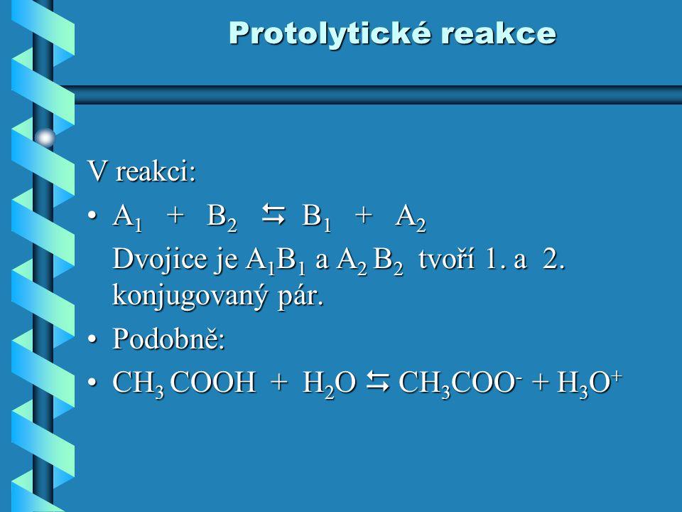 Protolytické reakce V reakci: A1 + B2  B1 + A2. Dvojice je A1B1 a A2 B2 tvoří 1. a 2. konjugovaný pár.