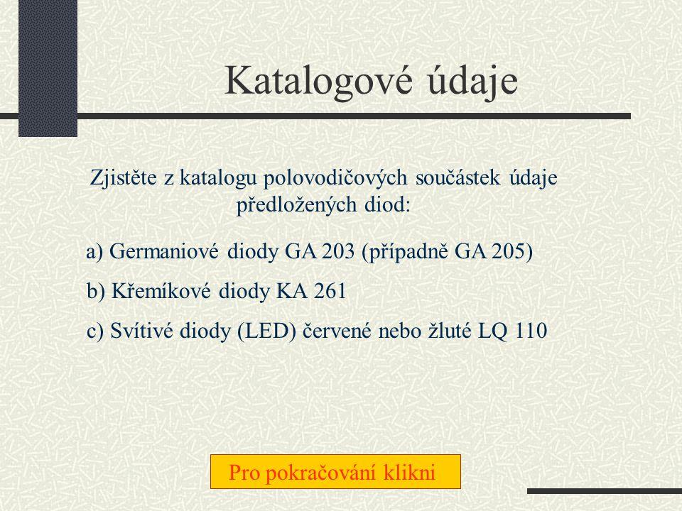 Katalogové údaje Zjistěte z katalogu polovodičových součástek údaje předložených diod: a) Germaniové diody GA 203 (případně GA 205)