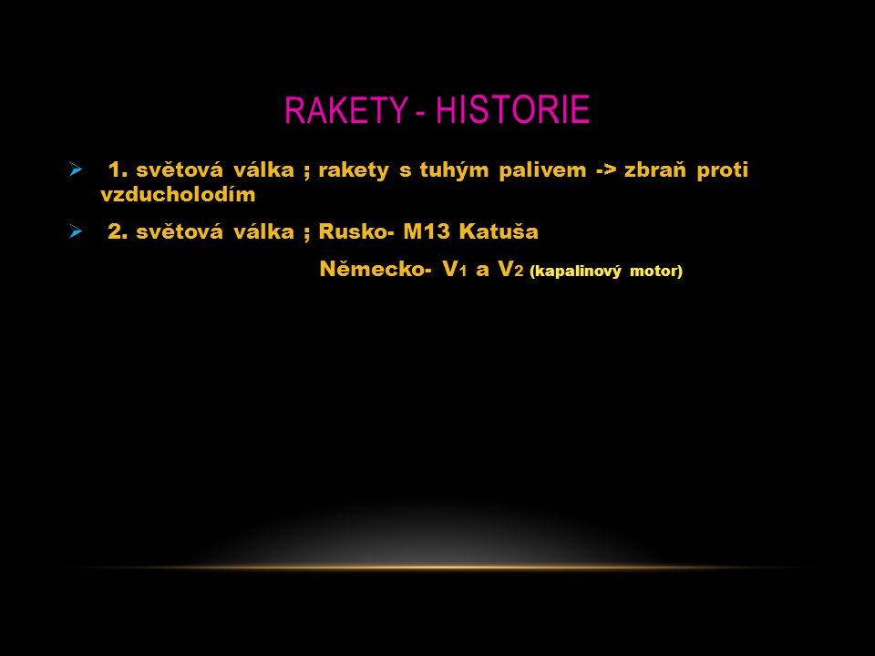 RaketY - Historie 1. světová válka ; rakety s tuhým palivem -> zbraň proti vzducholodím. 2. světová válka ; Rusko- M13 Katuša.