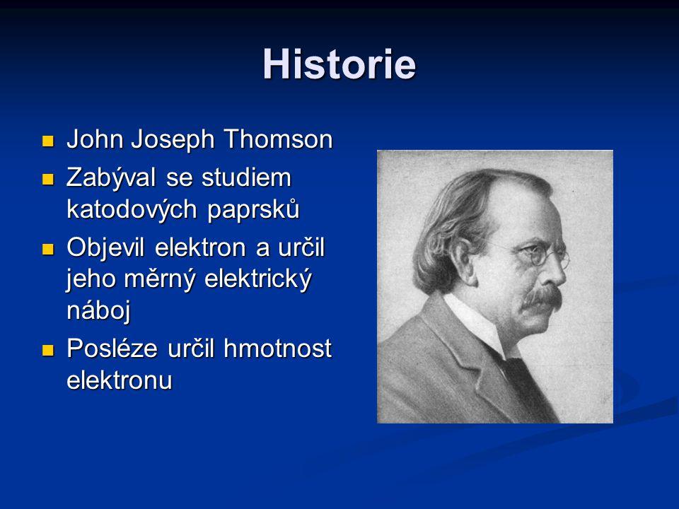 Historie John Joseph Thomson Zabýval se studiem katodových paprsků