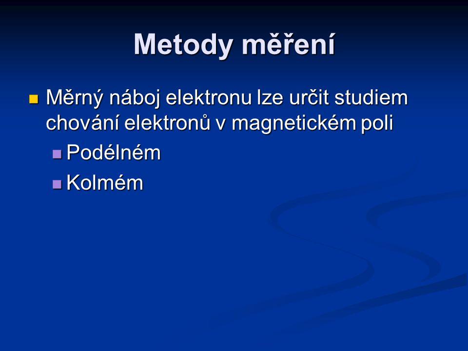 Metody měření Měrný náboj elektronu lze určit studiem chování elektronů v magnetickém poli. Podélném.