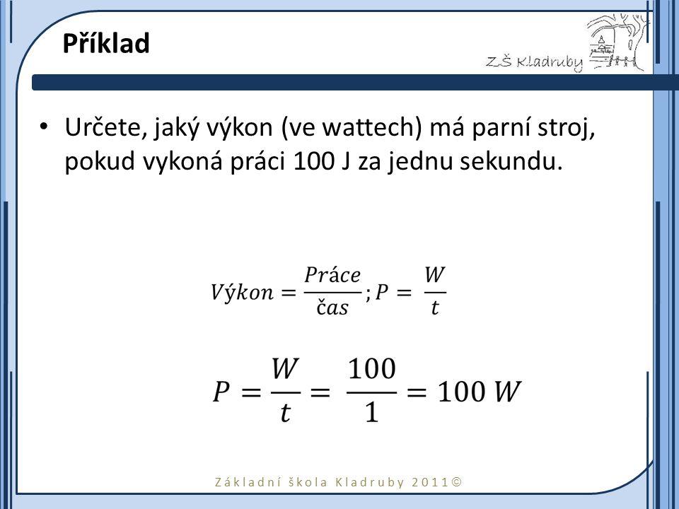Příklad Určete, jaký výkon (ve wattech) má parní stroj, pokud vykoná práci 100 J za jednu sekundu.