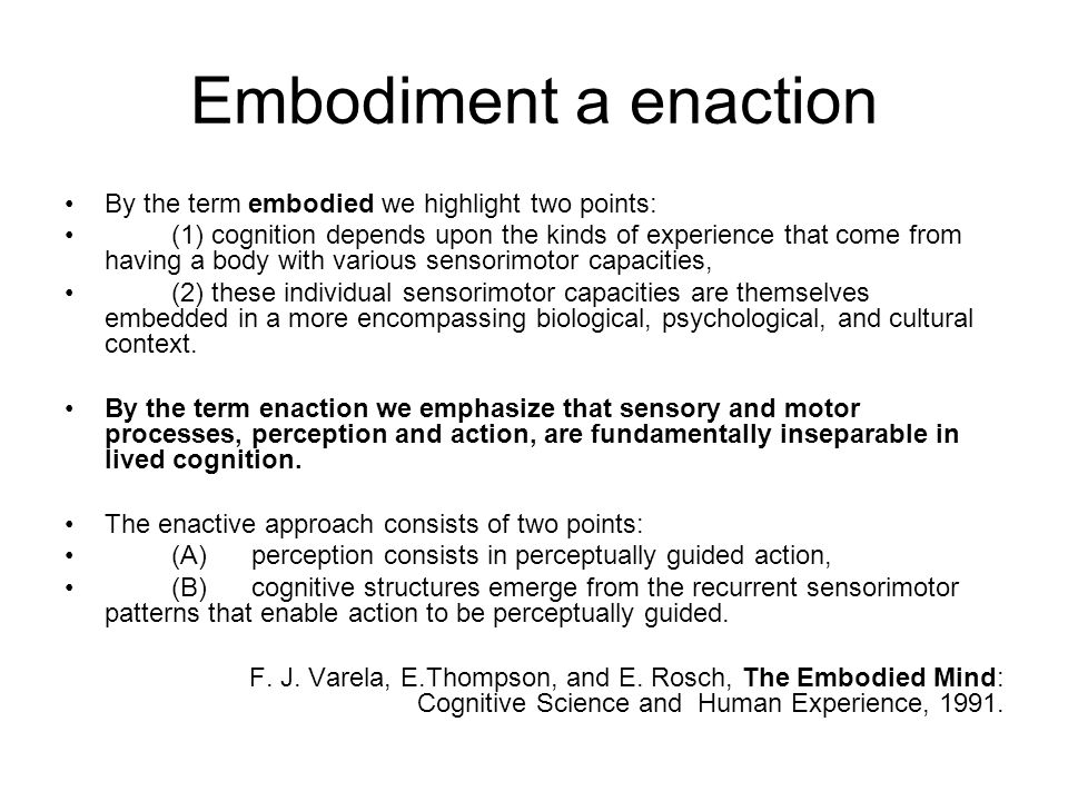 Embodiment a enaction By the term embodied we highlight two points: