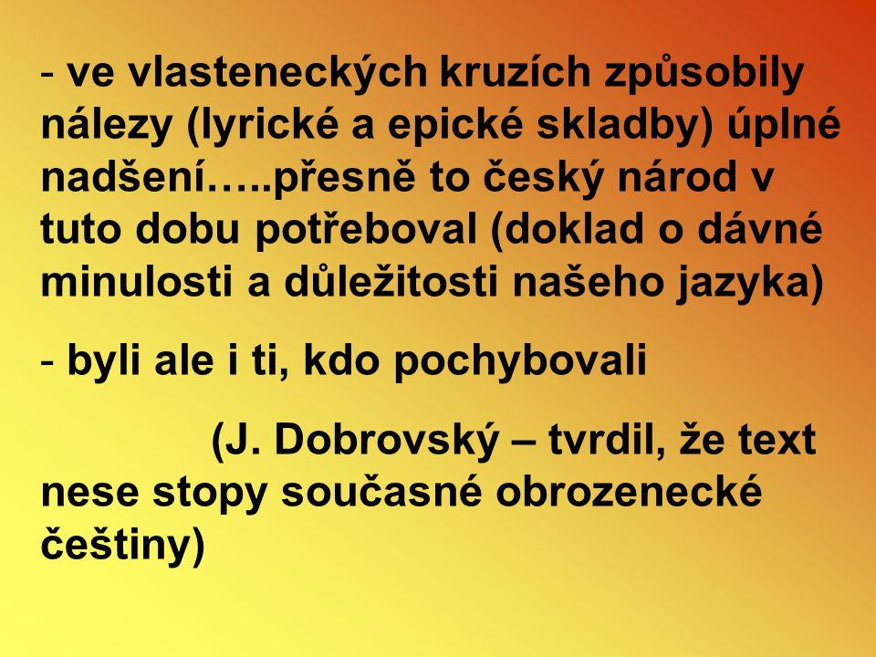 ve vlasteneckých kruzích způsobily nálezy (lyrické a epické skladby) úplné nadšení…..přesně to český národ v tuto dobu potřeboval (doklad o dávné minulosti a důležitosti našeho jazyka)
