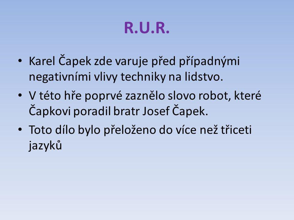 R.U.R. Karel Čapek zde varuje před případnými negativními vlivy techniky na lidstvo.