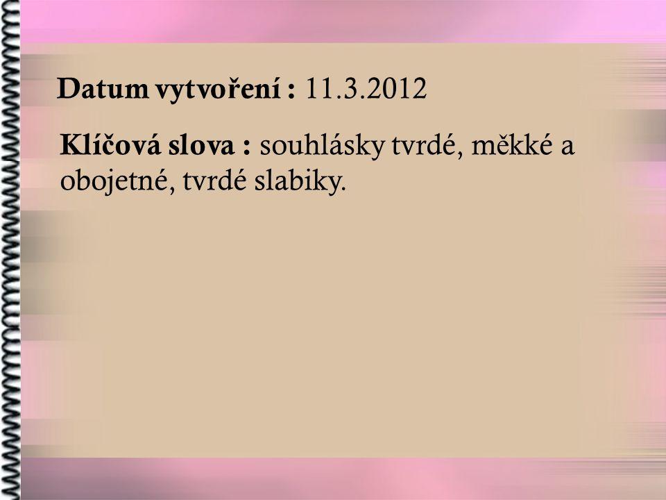 Datum vytvoření : 11.3.2012 Klíčová slova : souhlásky tvrdé, měkké a obojetné, tvrdé slabiky.