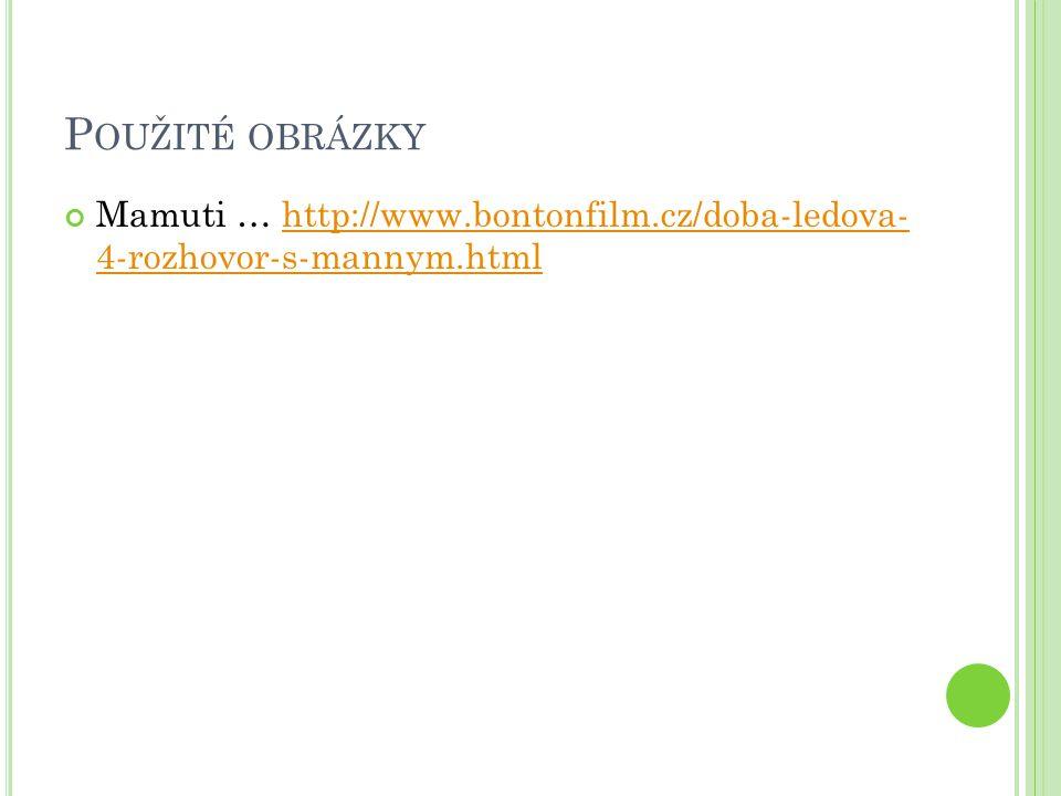 Použité obrázky Mamuti … http://www.bontonfilm.cz/doba-ledova- 4-rozhovor-s-mannym.html