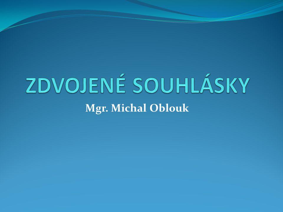 ZDVOJENÉ SOUHLÁSKY Mgr. Michal Oblouk