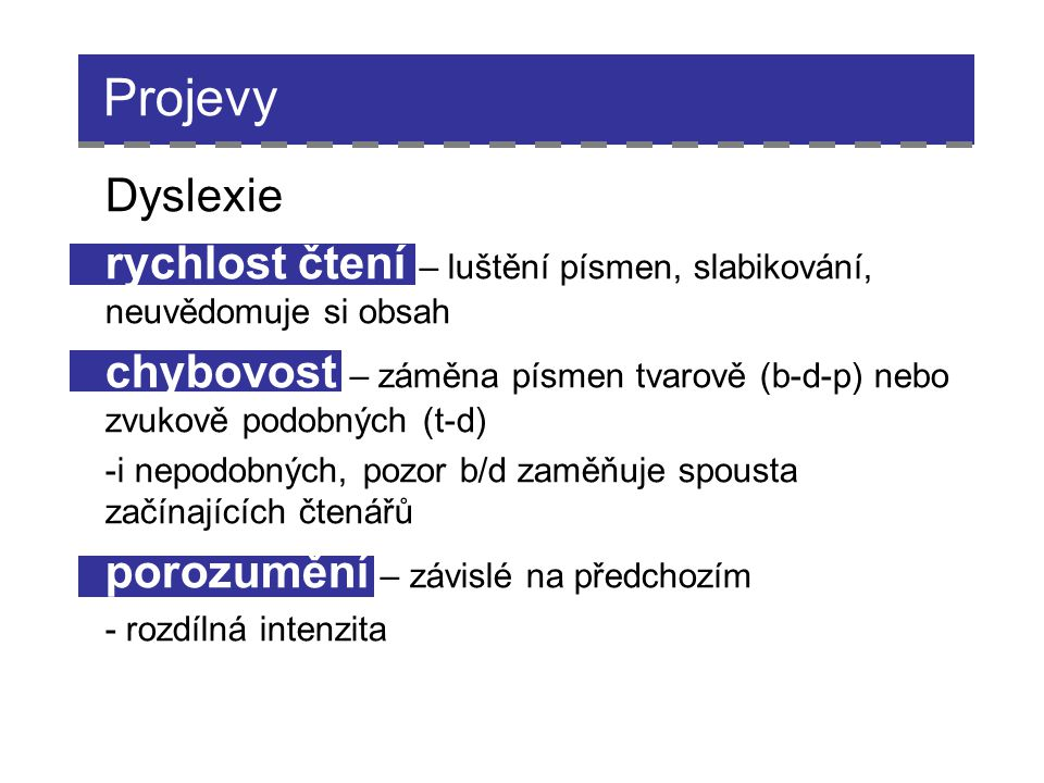 Projevy Dyslexie. rychlost čtení – luštění písmen, slabikování, neuvědomuje si obsah.