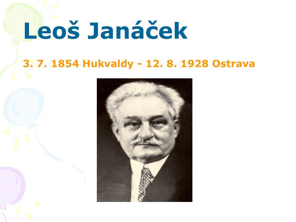 Leoš Janáček 3. 7. 1854 Hukvaldy - 12. 8. 1928 Ostrava