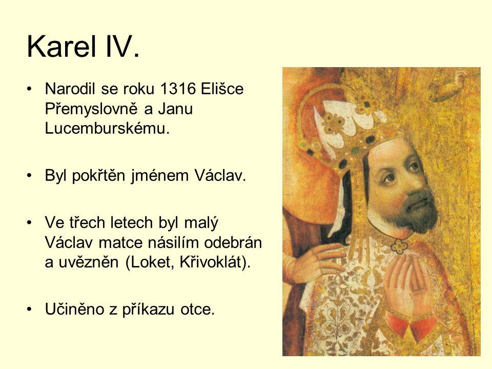 Karel IV. Narodil se roku 1316 Elišce Přemyslovně a Janu Lucemburskému. Byl pokřtěn jménem Václav.
