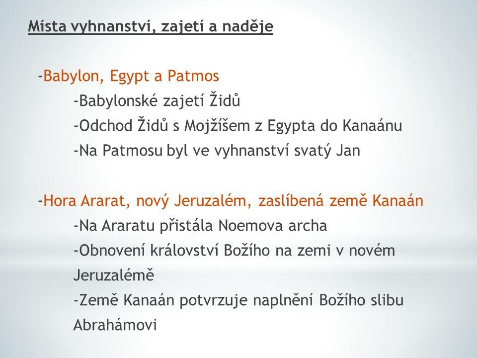 Místa vyhnanství, zajetí a naděje -Babylon, Egypt a Patmos -Babylonské zajetí Židů -Odchod Židů s Mojžíšem z Egypta do Kanaánu -Na Patmosu byl ve vyhnanství svatý Jan -Hora Ararat, nový Jeruzalém, zaslíbená země Kanaán -Na Araratu přistála Noemova archa -Obnovení království Božího na zemi v novém Jeruzalémě -Země Kanaán potvrzuje naplnění Božího slibu Abrahámovi