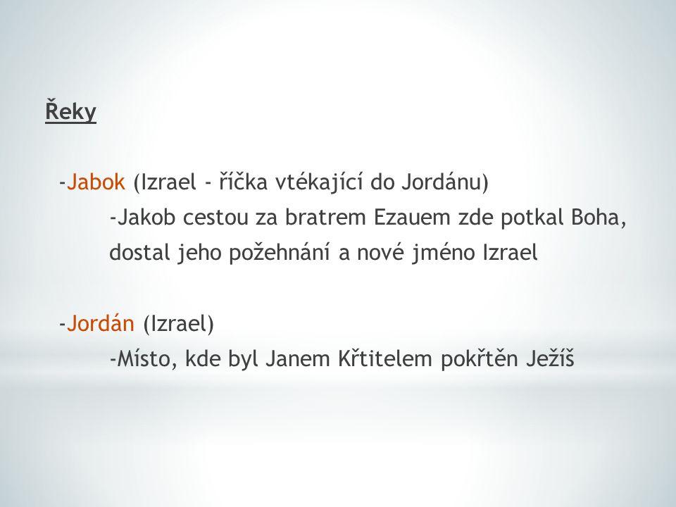 Řeky -Jabok (Izrael - říčka vtékající do Jordánu) -Jakob cestou za bratrem Ezauem zde potkal Boha, dostal jeho požehnání a nové jméno Izrael -Jordán (Izrael) -Místo, kde byl Janem Křtitelem pokřtěn Ježíš