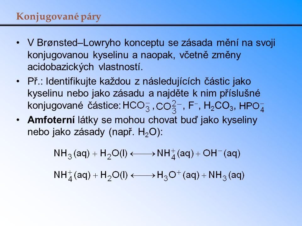 Konjugované páry V Brønsted–Lowryho konceptu se zásada mění na svoji konjugovanou kyselinu a naopak, včetně změny acidobazických vlastností.