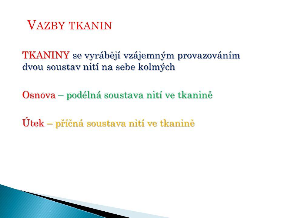 Vazby tkanin TKANINY se vyrábějí vzájemným provazováním dvou soustav nití na sebe kolmých. Osnova – podélná soustava nití ve tkanině.