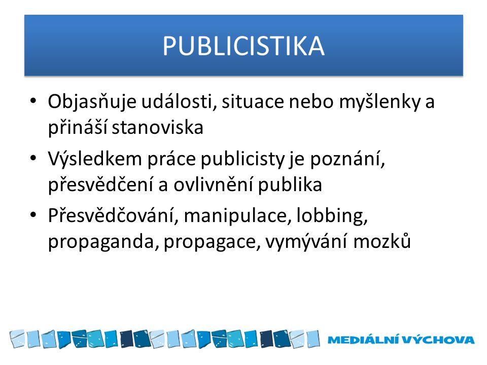 PUBLICISTIKA Objasňuje události, situace nebo myšlenky a přináší stanoviska. Výsledkem práce publicisty je poznání, přesvědčení a ovlivnění publika.