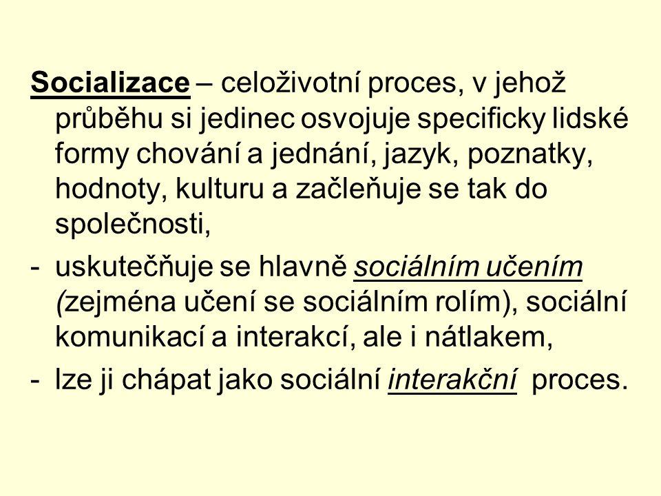 Socializace – celoživotní proces, v jehož průběhu si jedinec osvojuje specificky lidské formy chování a jednání, jazyk, poznatky, hodnoty, kulturu a začleňuje se tak do společnosti,