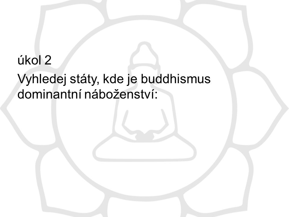 úkol 2 Vyhledej státy, kde je buddhismus dominantní náboženství: