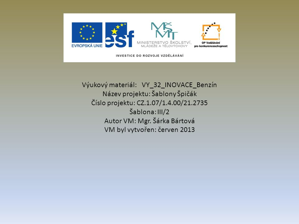 Výukový materiál: VY_32_INOVACE_Benzín Název projektu: Šablony Špičák Číslo projektu: CZ.1.07/1.4.00/21.2735 Šablona: III/2 Autor VM: Mgr.