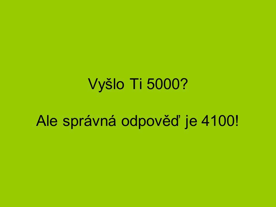 Vyšlo Ti 5000 Ale správná odpověď je 4100!