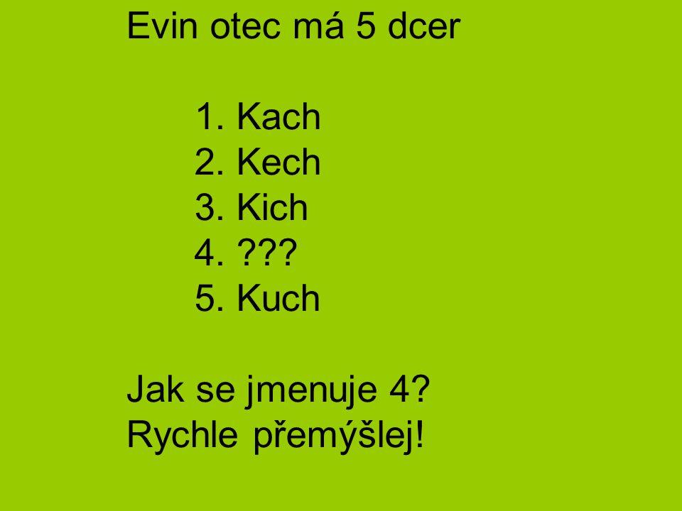 Evin otec má 5 dcer. 1. Kach. 2. Kech. 3. Kich. 4. 5. Kuch