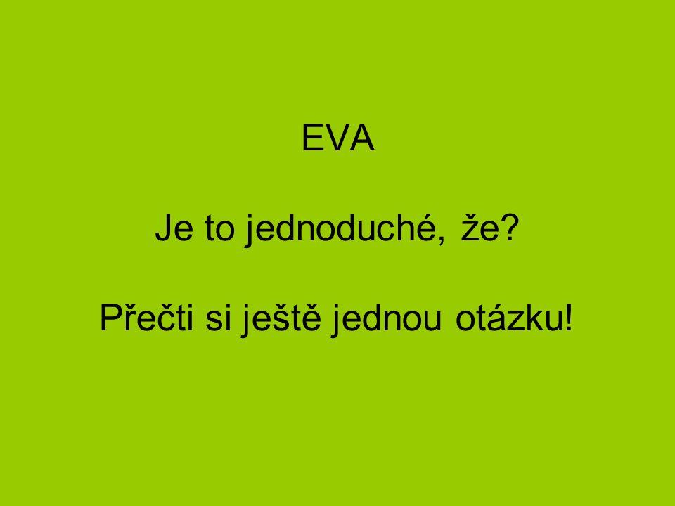 EVA Je to jednoduché, že Přečti si ještě jednou otázku!