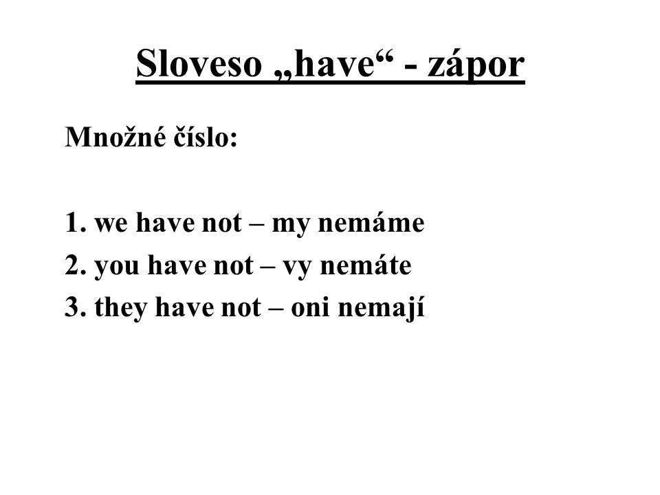 """Sloveso """"have - zápor Množné číslo: 1. we have not – my nemáme 2."""